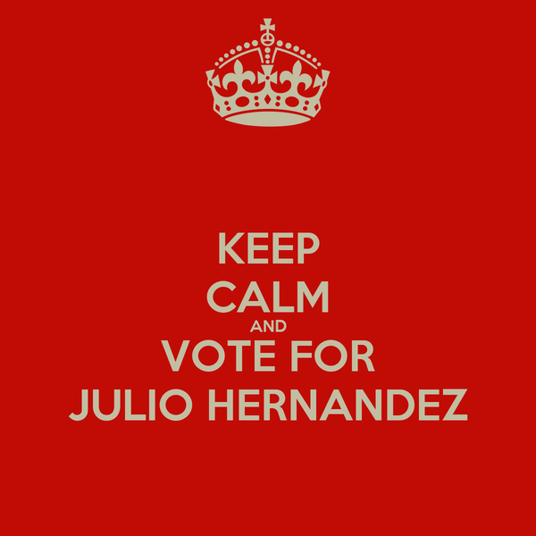 KEEP CALM AND VOTE FOR JULIO HERNANDEZ