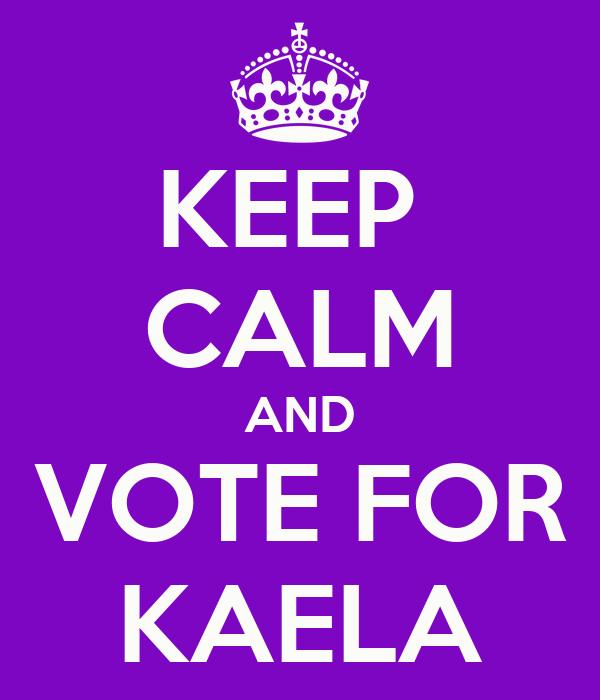 KEEP  CALM AND VOTE FOR KAELA