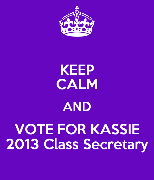 KEEP CALM AND VOTE FOR KASSIE 2013 Class Secretary