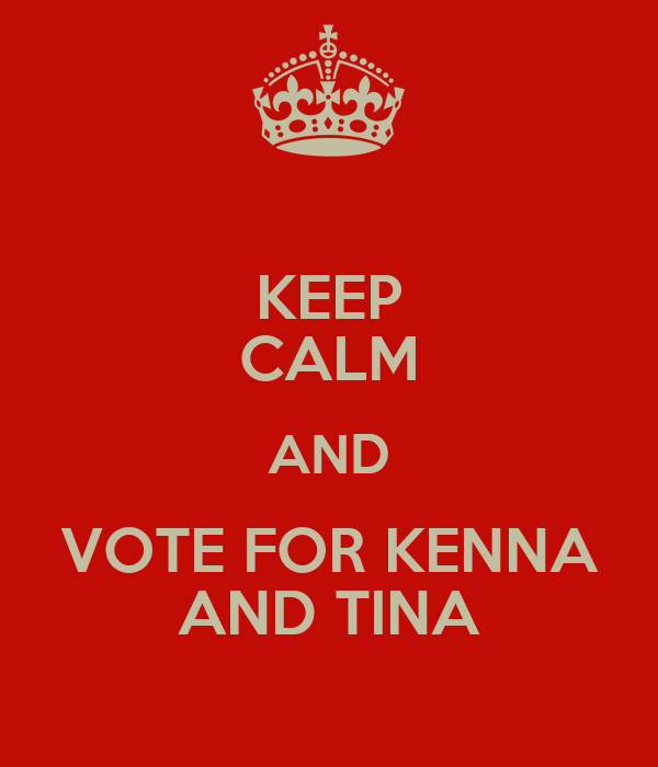 KEEP CALM AND VOTE FOR KENNA AND TINA