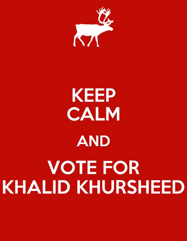 KEEP CALM AND VOTE FOR KHALID KHURSHEED
