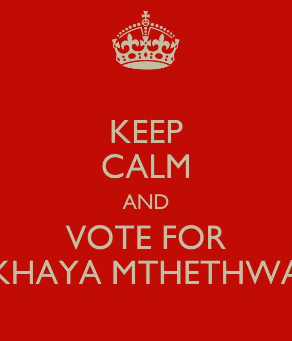 KEEP CALM AND VOTE FOR KHAYA MTHETHWA