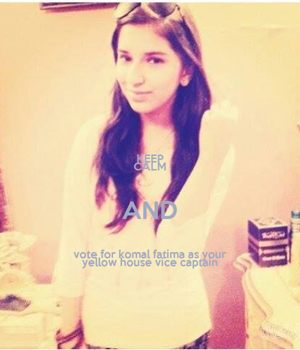 KEEP CALM AND vote for komal fatima as your yellow house vice captain