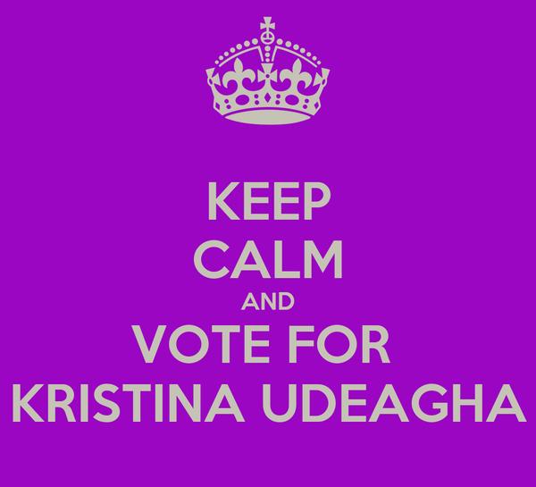 KEEP CALM AND VOTE FOR  KRISTINA UDEAGHA