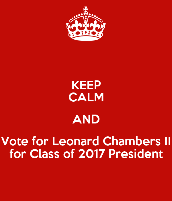 KEEP CALM AND Vote for Leonard Chambers II for Class of 2017 President