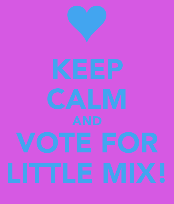KEEP CALM AND VOTE FOR LITTLE MIX!