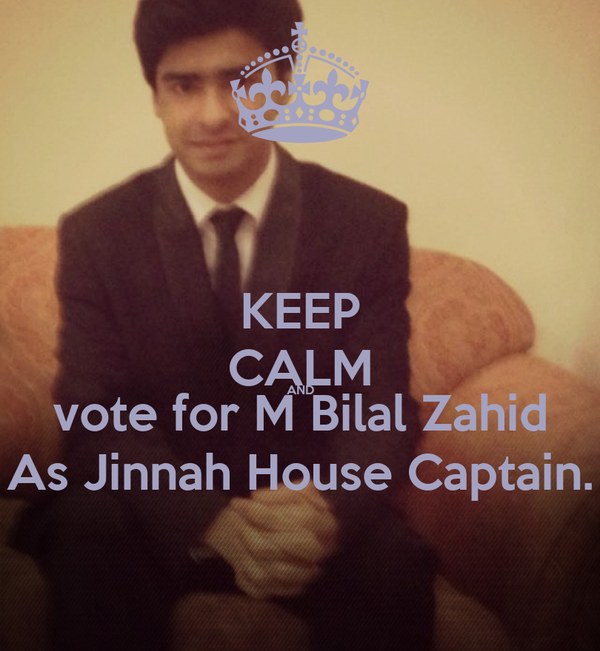 KEEP CALM AND vote for M Bilal Zahid As Jinnah House Captain.