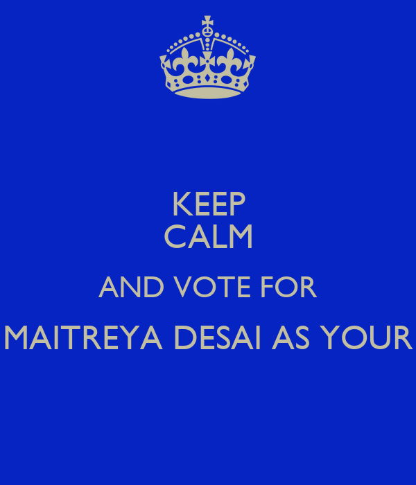 KEEP CALM AND VOTE FOR MAITREYA DESAI AS YOUR