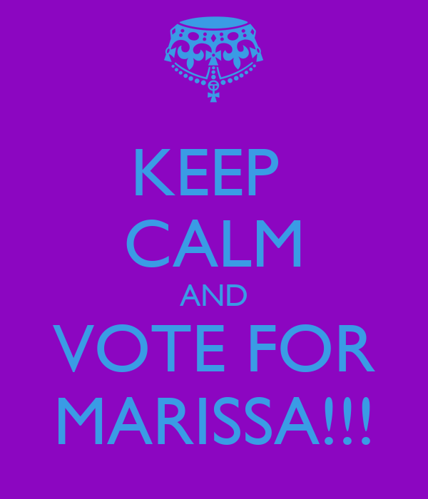 KEEP  CALM AND VOTE FOR MARISSA!!!