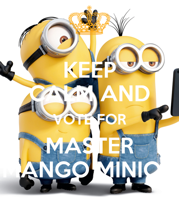 KEEP CALM AND VOTE FOR MASTER MANGO MINION