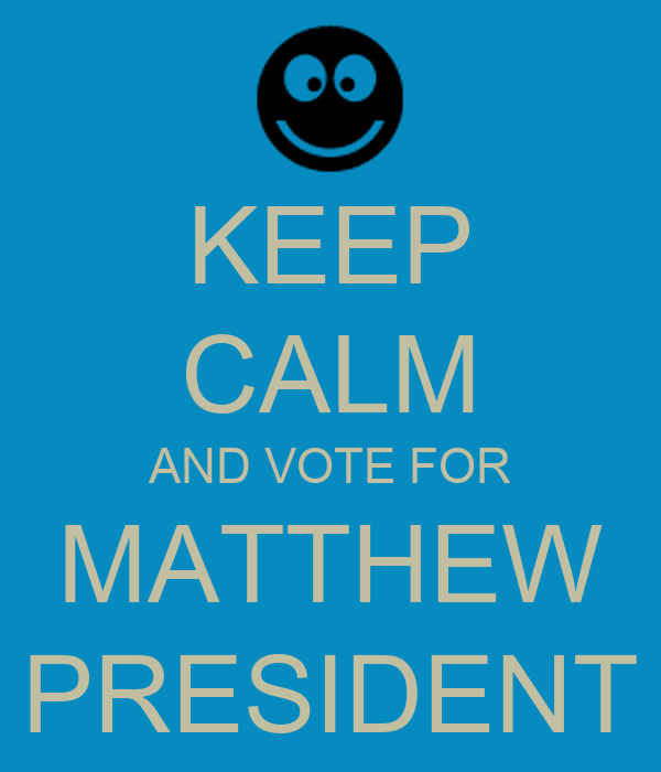KEEP CALM AND VOTE FOR MATTHEW PRESIDENT