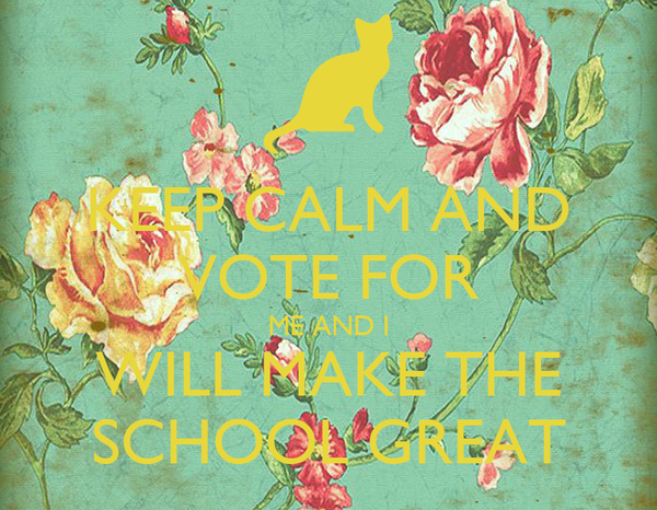 KEEP CALM AND VOTE FOR ME AND I WILL MAKE THE SCHOOL GREAT