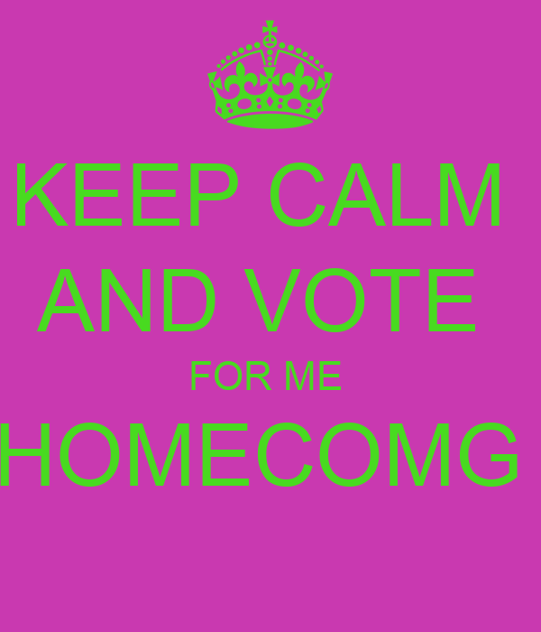 KEEP CALM  AND VOTE  FOR ME  HOMECOMG