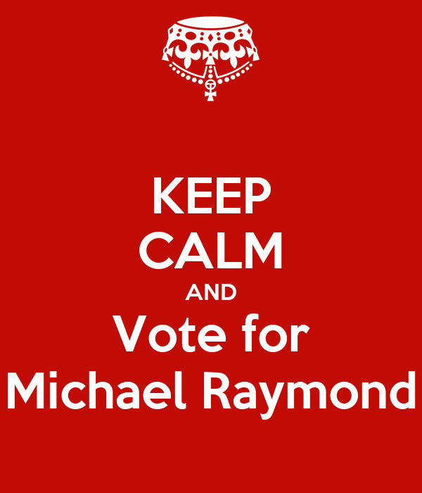 KEEP CALM AND Vote for Michael Raymond