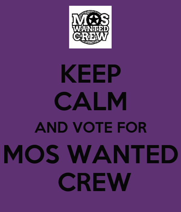 KEEP CALM AND VOTE FOR MOS WANTED  CREW