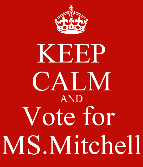 KEEP CALM AND Vote for  MS.Mitchell