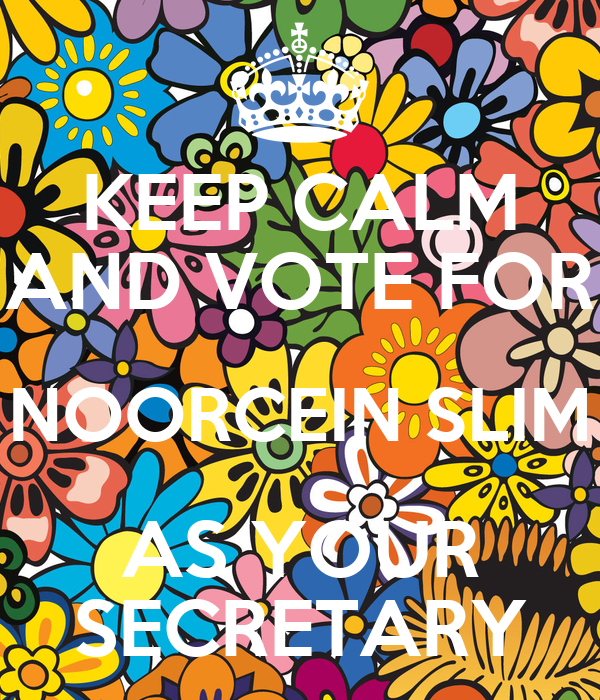 KEEP CALM AND VOTE FOR NOORCEIN SLIM AS YOUR SECRETARY