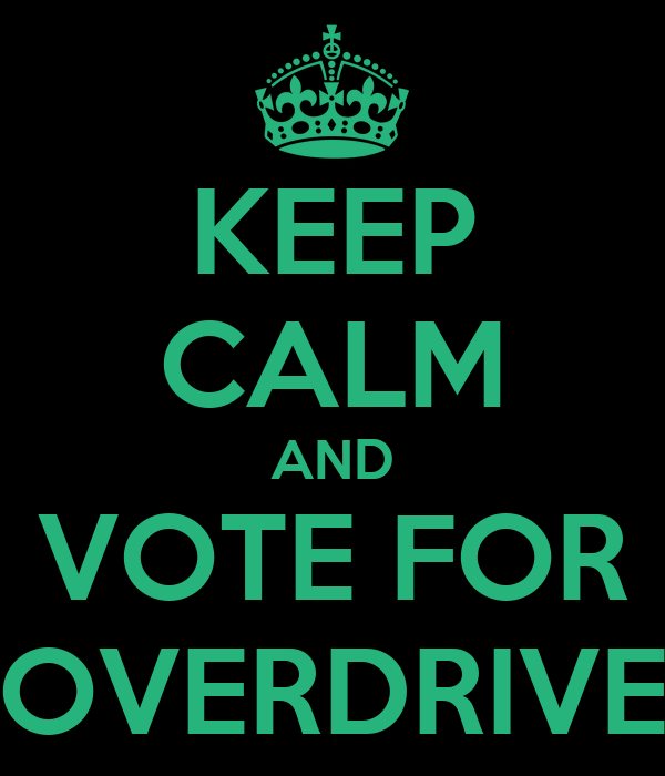 KEEP CALM AND VOTE FOR OVERDRIVE