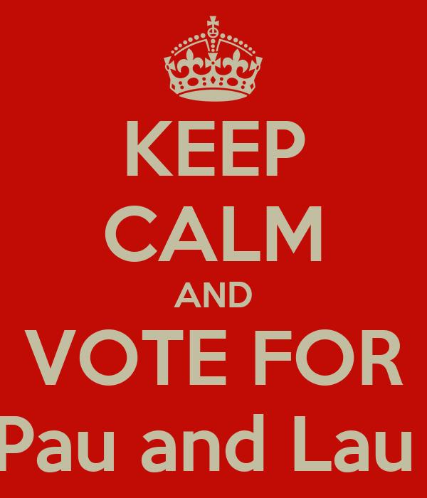 KEEP CALM AND VOTE FOR Pau and Lau