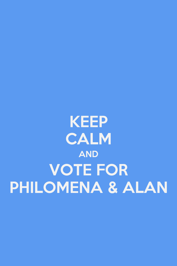 KEEP CALM AND VOTE FOR PHILOMENA & ALAN