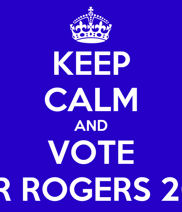 KEEP CALM AND VOTE FOR ROGERS 2013