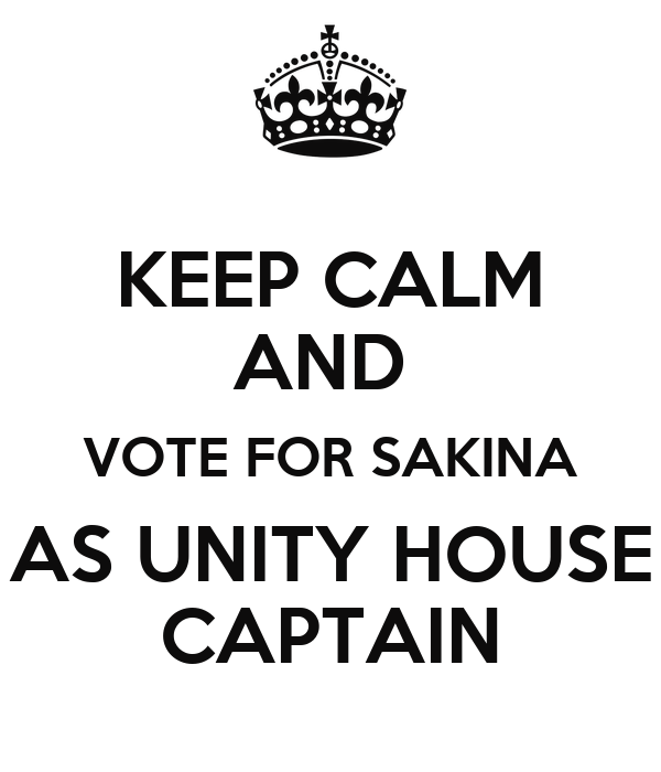 KEEP CALM AND  VOTE FOR SAKINA AS UNITY HOUSE CAPTAIN