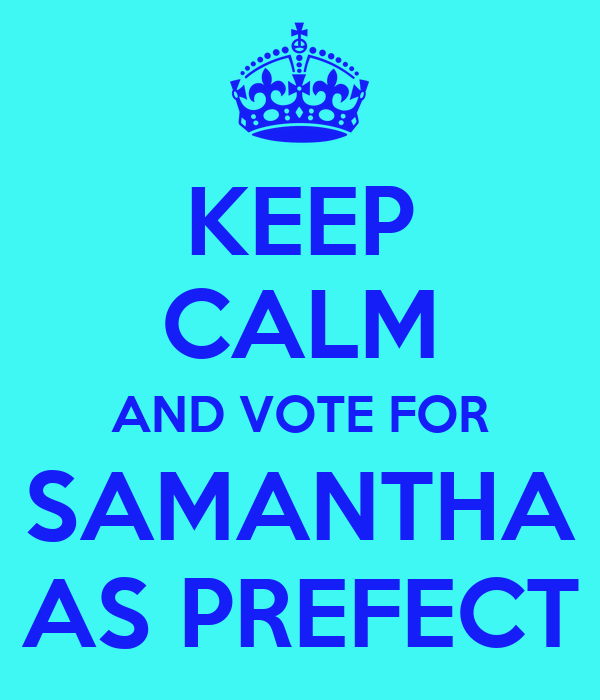 KEEP CALM AND VOTE FOR SAMANTHA AS PREFECT