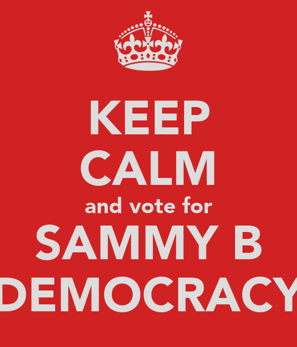 KEEP CALM and vote for SAMMY B DEMOCRACY