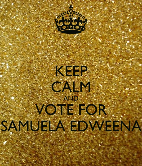 KEEP CALM AND VOTE FOR SAMUELA EDWEENA