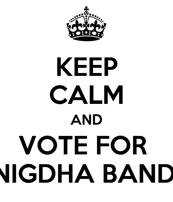 KEEP CALM AND VOTE FOR  SNIGDHA BANDA