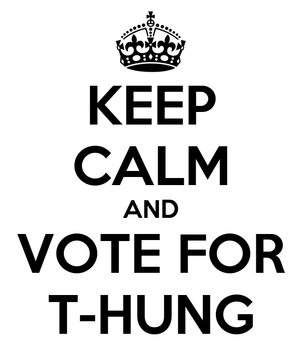 KEEP CALM AND VOTE FOR T-HUNG