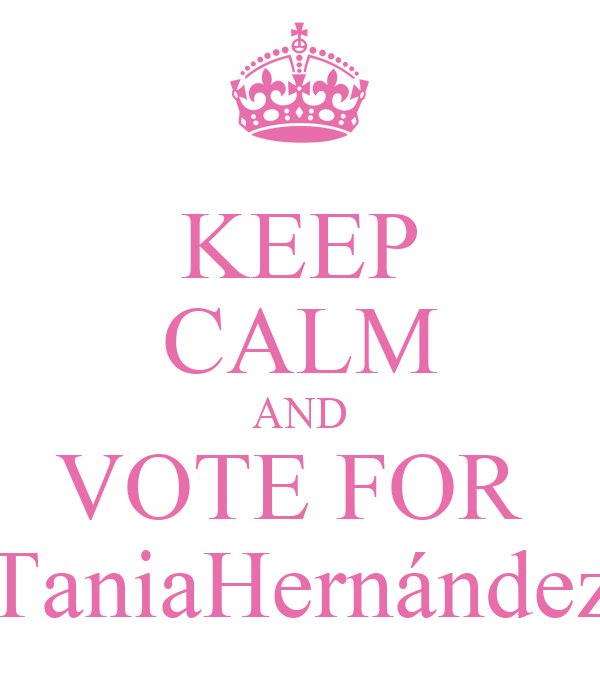 KEEP CALM AND VOTE FOR  TaniaHernández