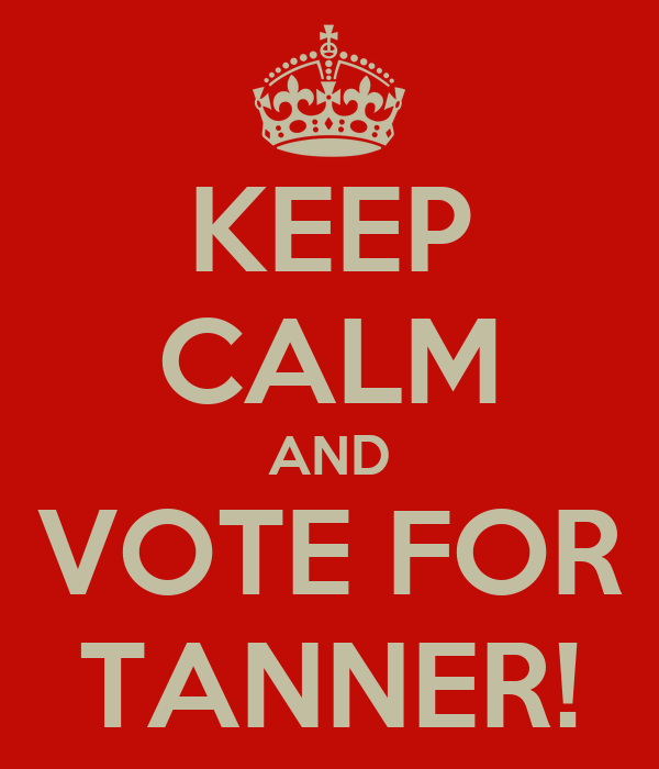 KEEP CALM AND VOTE FOR TANNER!