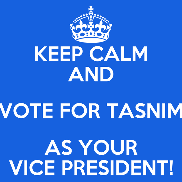 KEEP CALM AND VOTE FOR TASNIM AS YOUR VICE PRESIDENT!