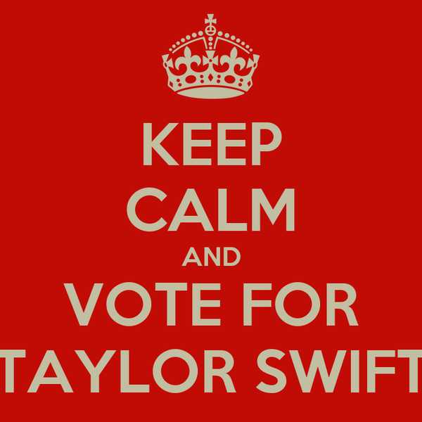 KEEP CALM AND VOTE FOR TAYLOR SWIFT