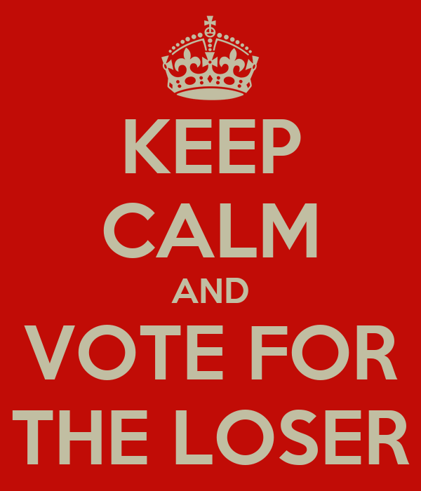 KEEP CALM AND VOTE FOR THE LOSER