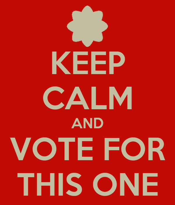 KEEP CALM AND VOTE FOR THIS ONE