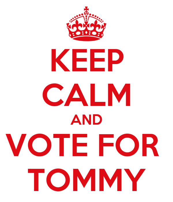KEEP CALM AND VOTE FOR  TOMMY