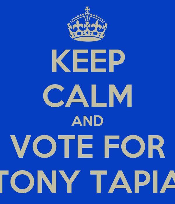 KEEP CALM AND VOTE FOR TONY TAPIA