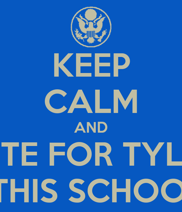KEEP CALM AND VOTE FOR TYLER  BECAUSE HE'LL DRIVE THIS SCHOOL LIKE ITS A CHRYSLER