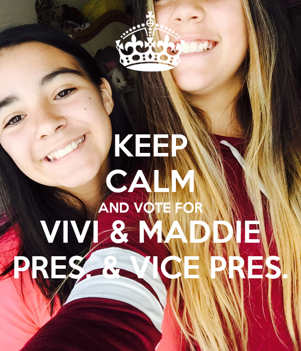 KEEP CALM AND VOTE FOR VIVI & MADDIE PRES. & VICE PRES.