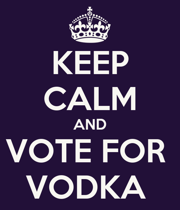 KEEP CALM AND VOTE FOR  VODKA