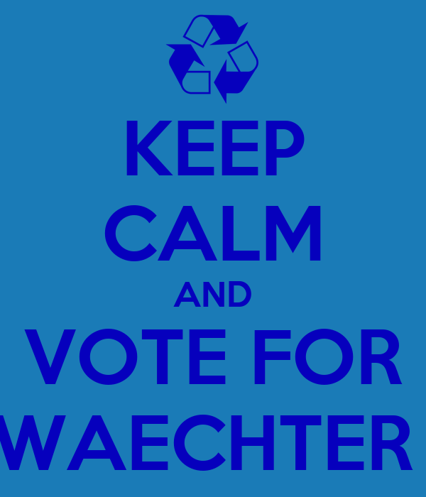 KEEP CALM AND VOTE FOR WAECHTER