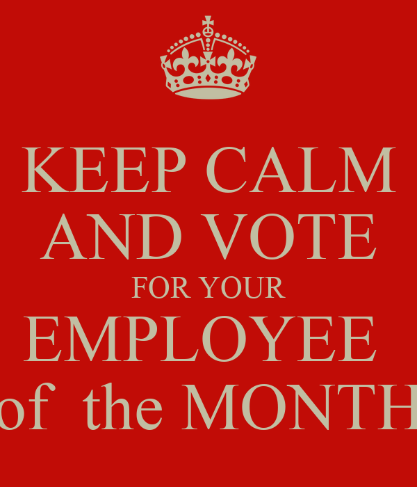 KEEP CALM AND VOTE FOR YOUR EMPLOYEE  of  the MONTH