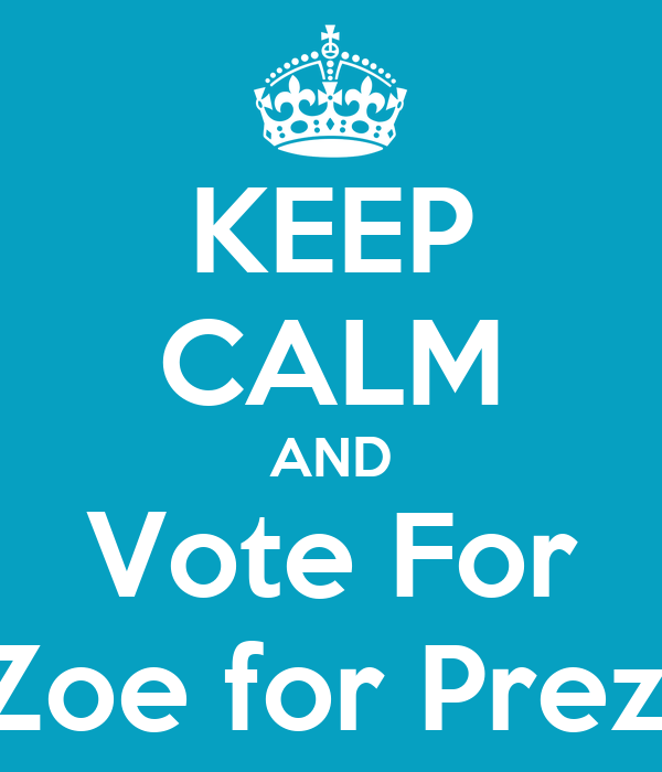 KEEP CALM AND Vote For Zoe for Prez!