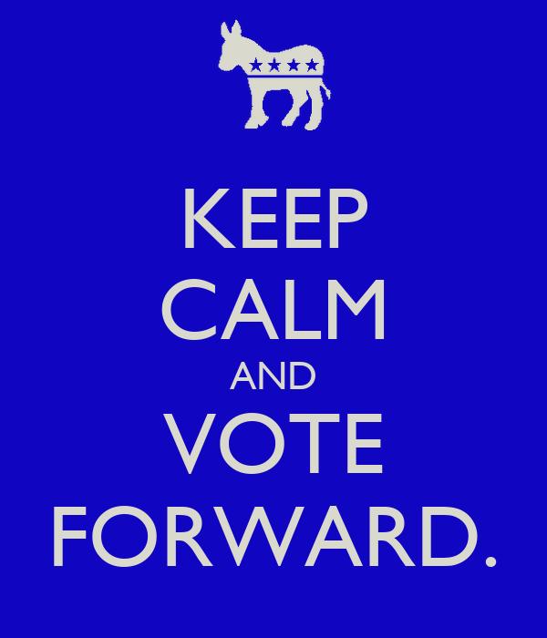 KEEP CALM AND VOTE FORWARD.