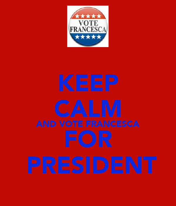 KEEP CALM AND VOTE FRANCESCA FOR  PRESIDENT