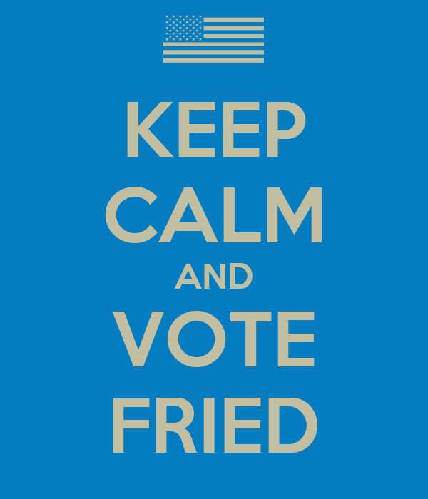 KEEP CALM AND VOTE FRIED