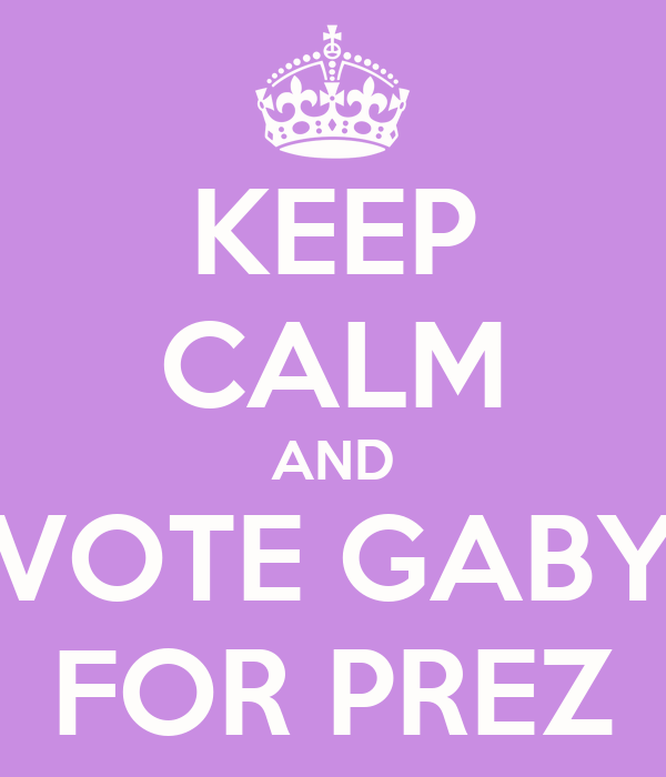 KEEP CALM AND VOTE GABY FOR PREZ