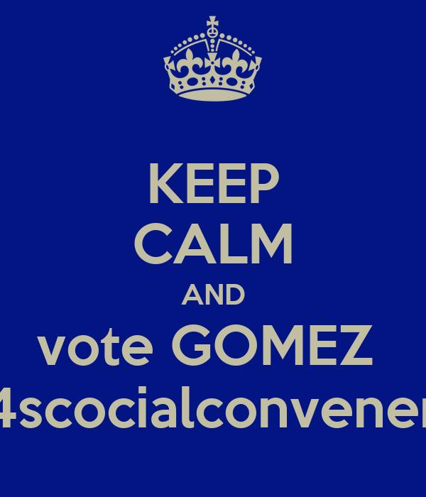 KEEP CALM AND vote GOMEZ  4scocialconvener